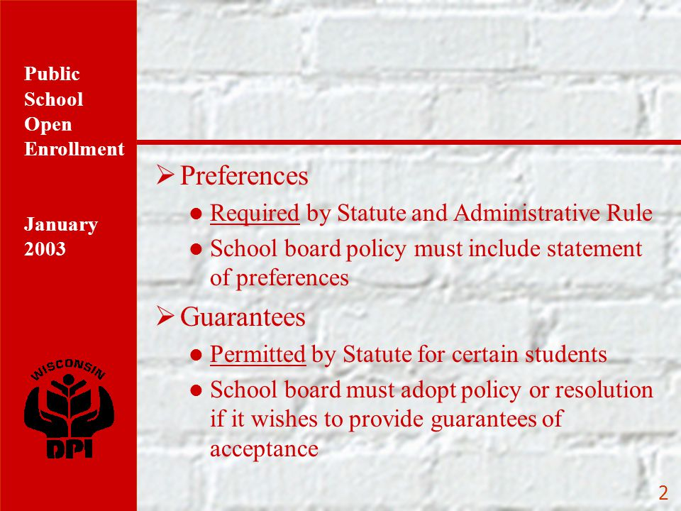 Public School Open Enrollment January 2003 2  Preferences Required by Statute and Administrative Rule School board policy must include statement of preferences  Guarantees Permitted by Statute for certain students School board must adopt policy or resolution if it wishes to provide guarantees of acceptance