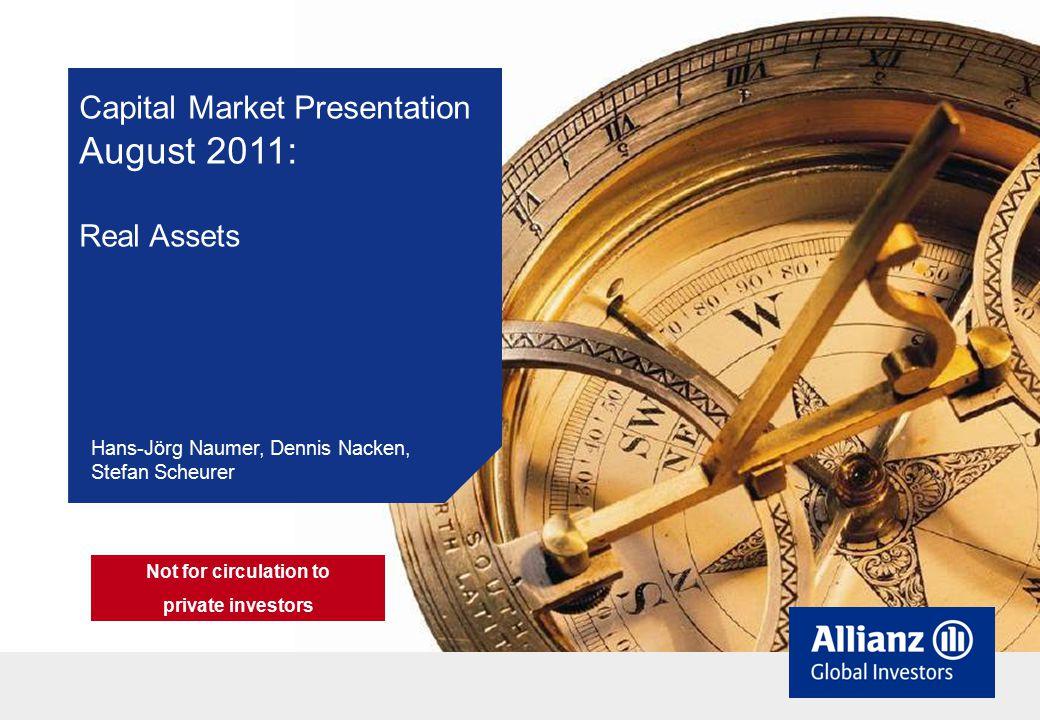 Capital Market Presentation August 2011: Real Assets Hans-Jörg Naumer, Dennis Nacken, Stefan Scheurer Not for circulation to private investors