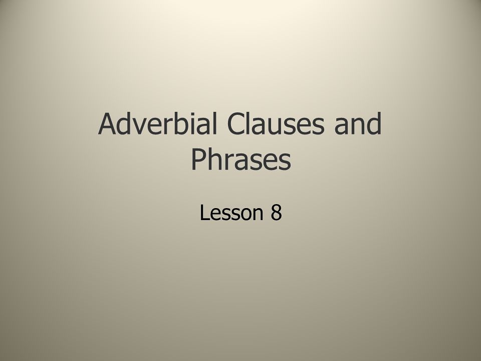 Adverbial Clauses and Phrases Lesson 8