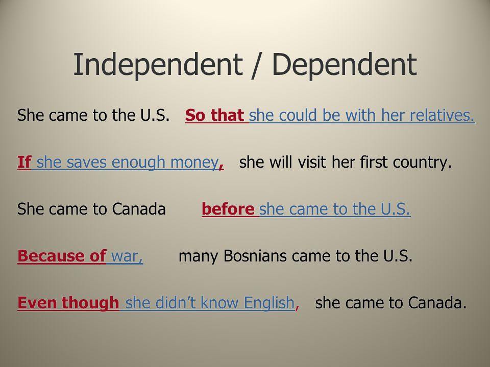 Independent / Dependent She came to the U.S. So that she could be with her relatives. If she saves enough money, she will visit her first country. She