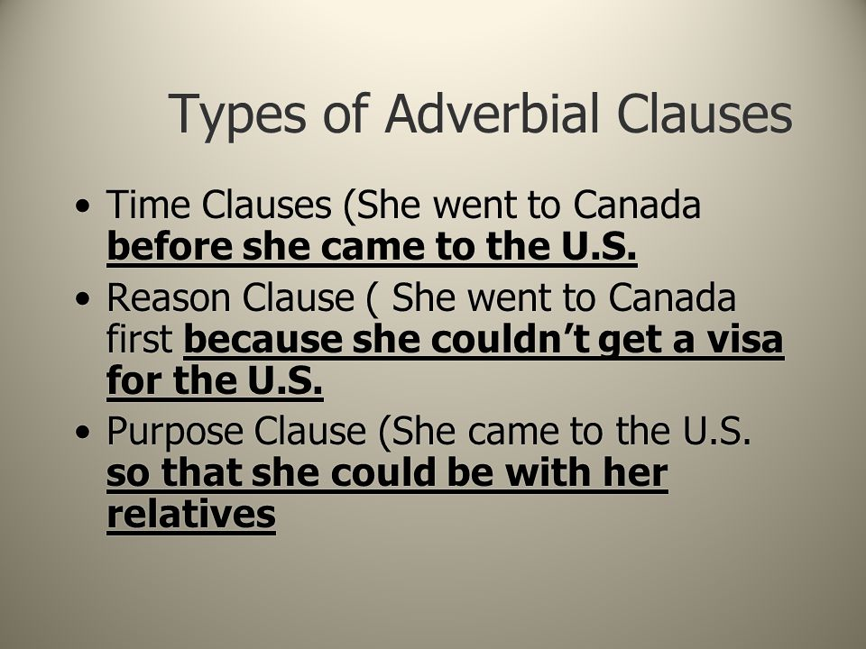 Types of Adverbial Clauses Time Clauses (She went to Canada before she came to the U.S. Reason Clause ( She went to Canada first because she couldn't