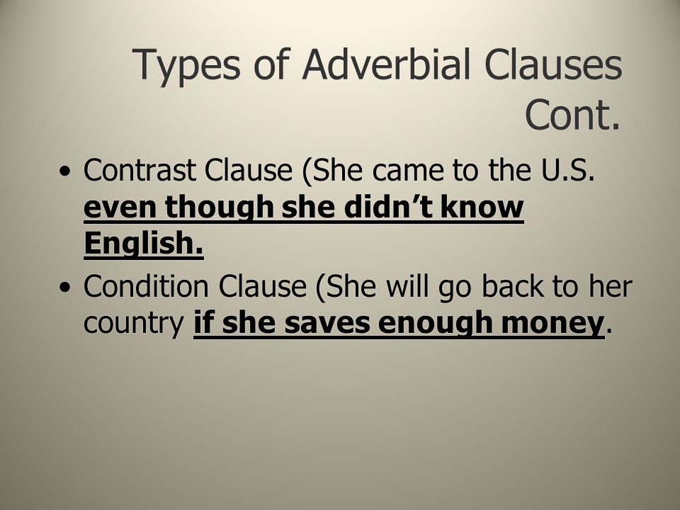 Types of Adverbial Clauses Cont. Contrast Clause (She came to the U.S. even though she didn't know English. Condition Clause (She will go back to her