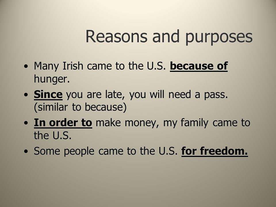 Reasons and purposes Many Irish came to the U.S. because of hunger. Since you are late, you will need a pass. (similar to because) In order to make mo