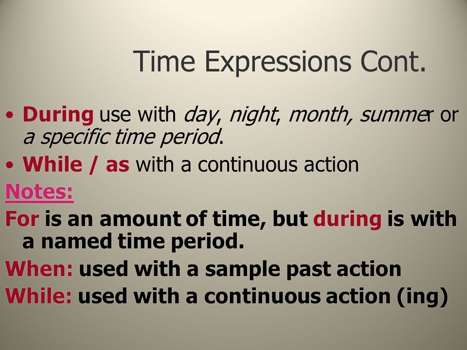 Time Expressions Cont. During use with day, night, month, summer or a specific time period. While / as with a continuous action Notes: For is an amoun