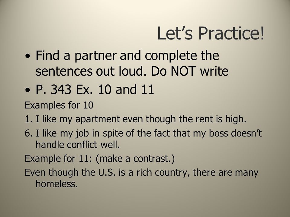Let's Practice! Find a partner and complete the sentences out loud. Do NOT write P. 343 Ex. 10 and 11 Examples for 10 1.I like my apartment even thoug