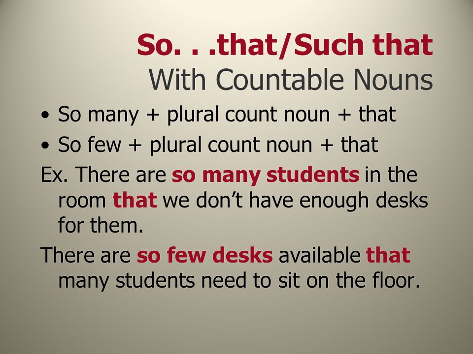 So...that/Such that With Countable Nouns So many + plural count noun + that So few + plural count noun + that Ex. There are so many students in the ro