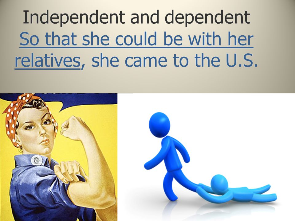 Independent and dependent So that she could be with her relatives, she came to the U.S.