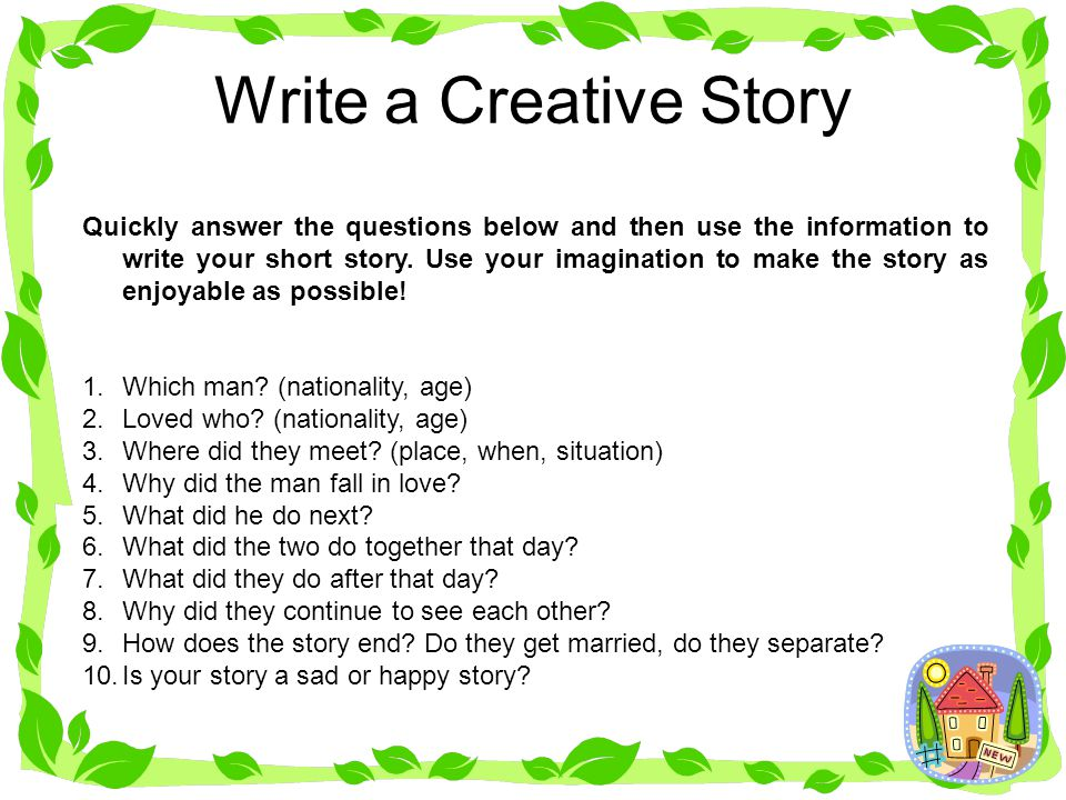 Write a Creative Story Quickly answer the questions below and then use the information to write your short story. Use your imagination to make the sto