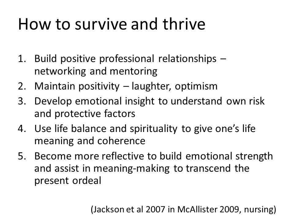 How to survive and thrive 1.Build positive professional relationships – networking and mentoring 2.Maintain positivity – laughter, optimism 3.Develop