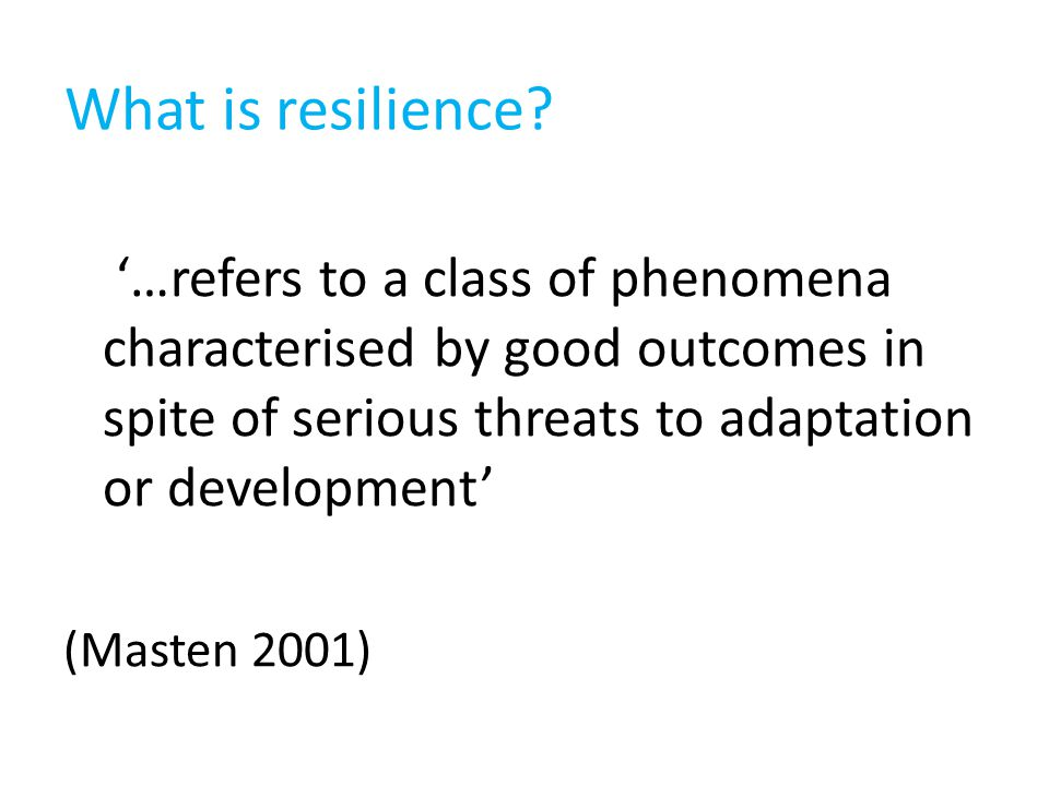 '…refers to a class of phenomena characterised by good outcomes in spite of serious threats to adaptation or development' (Masten 2001) What is resilience