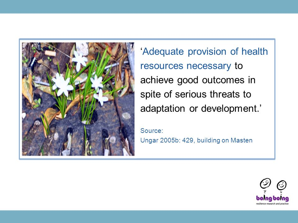 'Adequate provision of health resources necessary to achieve good outcomes in spite of serious threats to adaptation or development.' Source: Ungar 2005b: 429, building on Masten