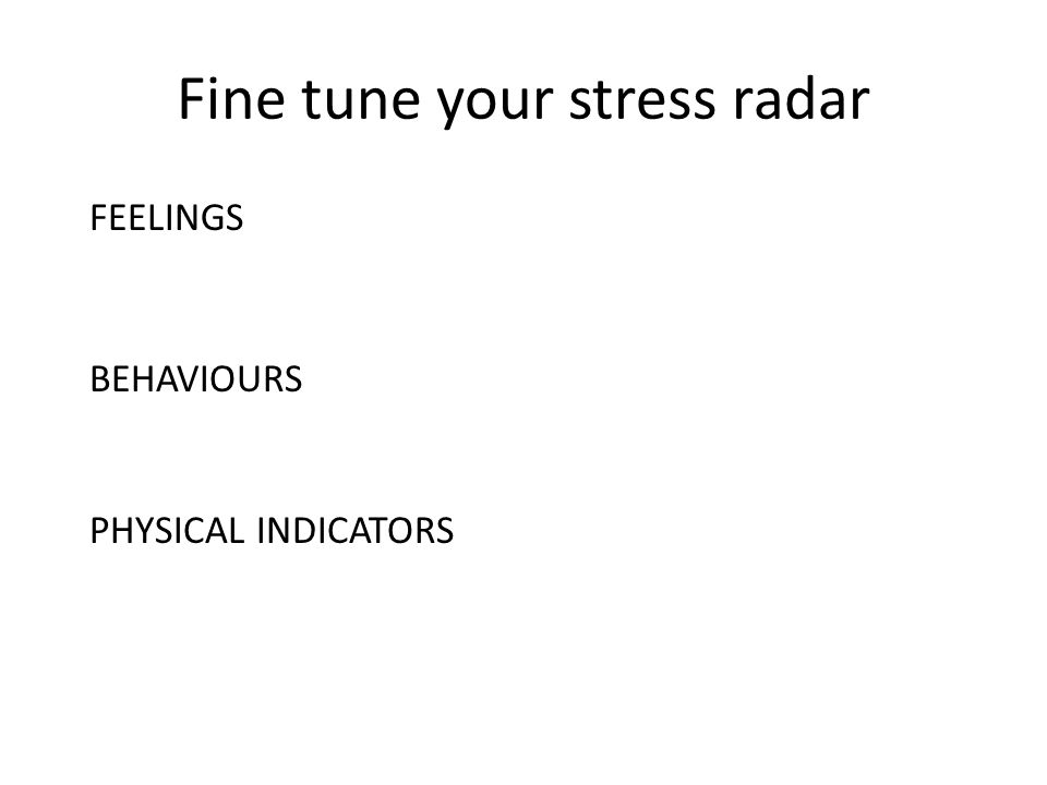 Fine tune your stress radar FEELINGS BEHAVIOURS PHYSICAL INDICATORS