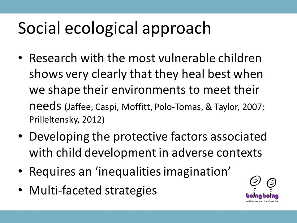 Social ecological approach Research with the most vulnerable children shows very clearly that they heal best when we shape their environments to meet their needs (Jaffee, Caspi, Moffitt, Polo-Tomas, & Taylor, 2007; Prilleltensky, 2012) Developing the protective factors associated with child development in adverse contexts Requires an 'inequalities imagination' Multi-faceted strategies