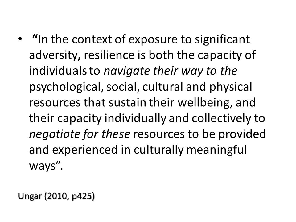In the context of exposure to significant adversity, resilience is both the capacity of individuals to navigate their way to the psychological, social, cultural and physical resources that sustain their wellbeing, and their capacity individually and collectively to negotiate for these resources to be provided and experienced in culturally meaningful ways .