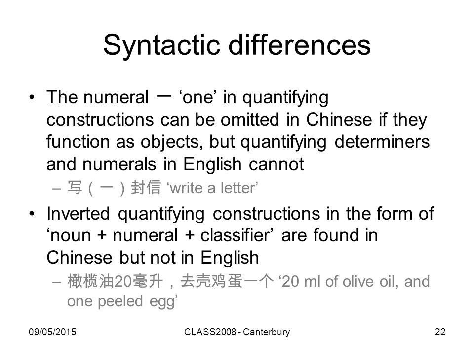 09/05/2015CLASS2008 - Canterbury22 Syntactic differences The numeral 一 'one' in quantifying constructions can be omitted in Chinese if they function a