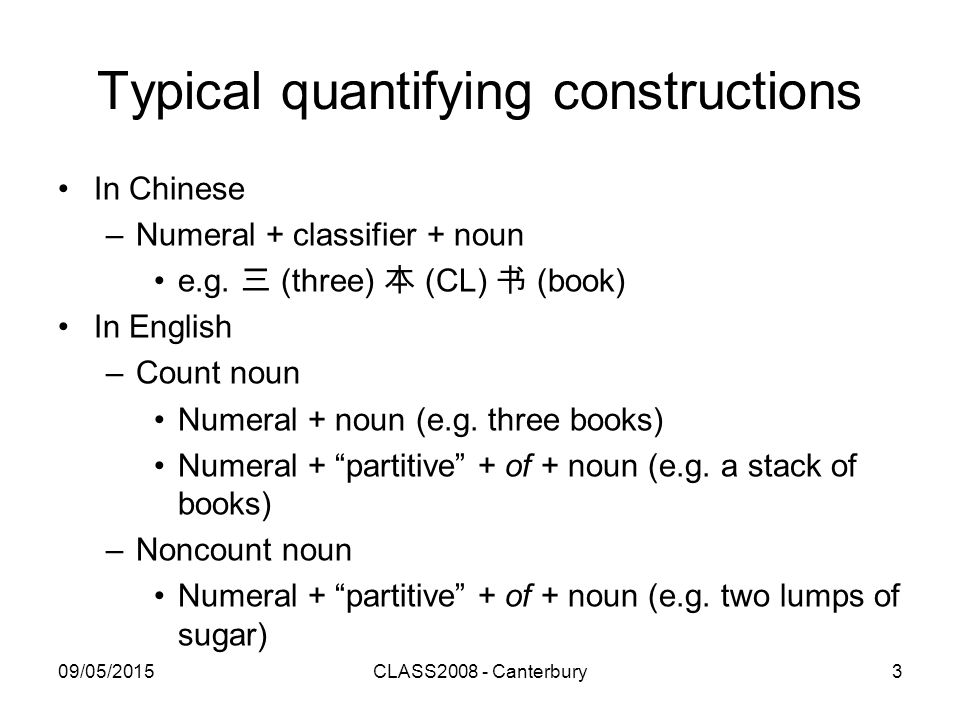 09/05/2015CLASS2008 - Canterbury3 Typical quantifying constructions In Chinese –Numeral + classifier + noun e.g.