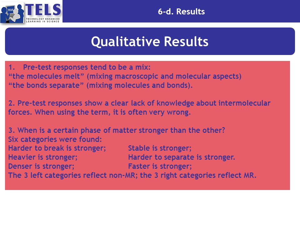 "6-d. Results Qualitative Results 1.Pre-test responses tend to be a mix: ""the molecules melt"" (mixing macroscopic and molecular aspects) ""the bonds sep"