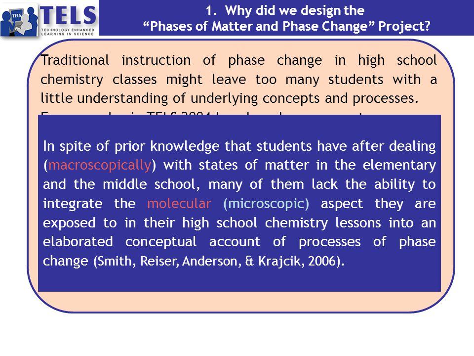 Goal 1 - Knowledge Integration (KI) Develop the learners' ability to integrate knowledge about macroscopic and molecular properties of the three phases of matter Goal 2 - Molecular Reasoning (MR) Enable the creation of higher level explanations of phase change related phenomena Instructional Technology 2-a.