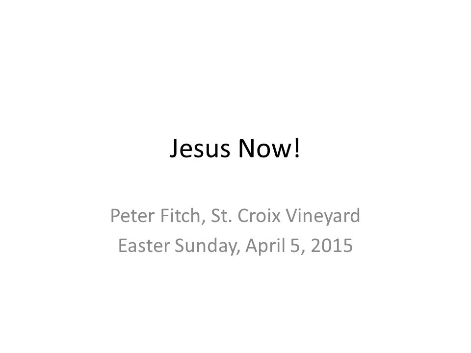 Jesus Now! Peter Fitch, St. Croix Vineyard Easter Sunday, April 5, 2015