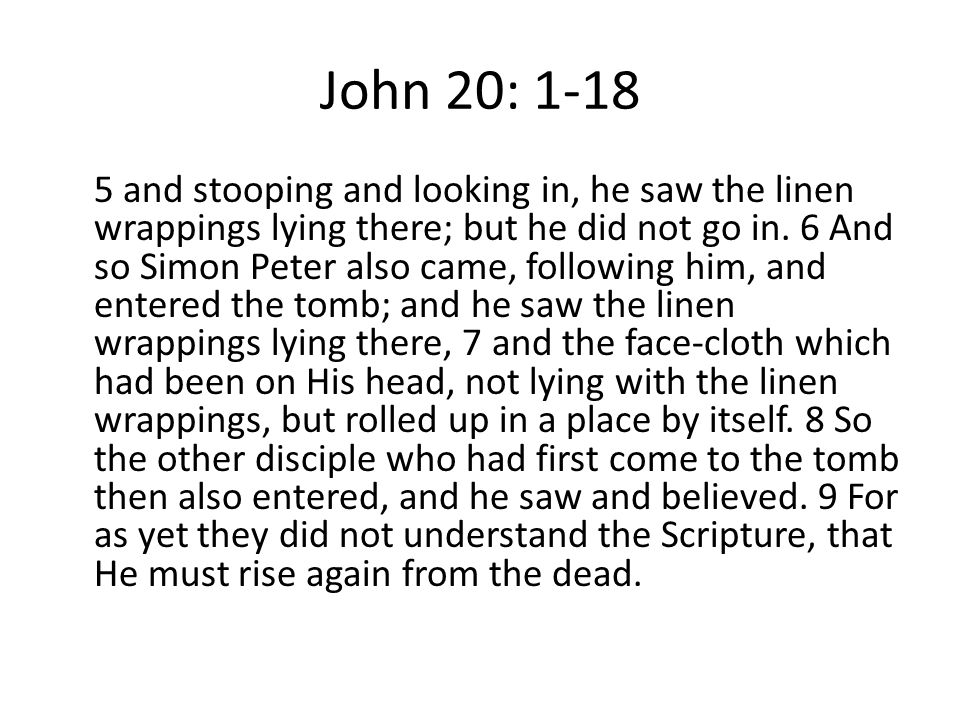 John 20: 1-18 5 and stooping and looking in, he saw the linen wrappings lying there; but he did not go in.