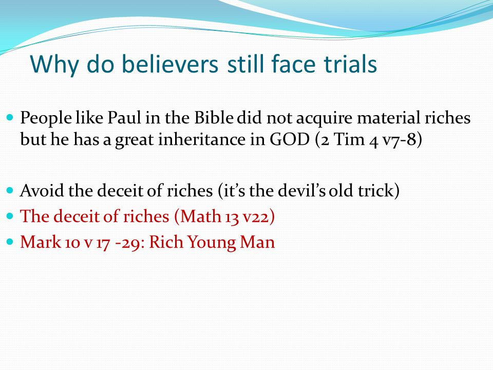 People like Paul in the Bible did not acquire material riches but he has a great inheritance in GOD (2 Tim 4 v7-8) Avoid the deceit of riches (it's th