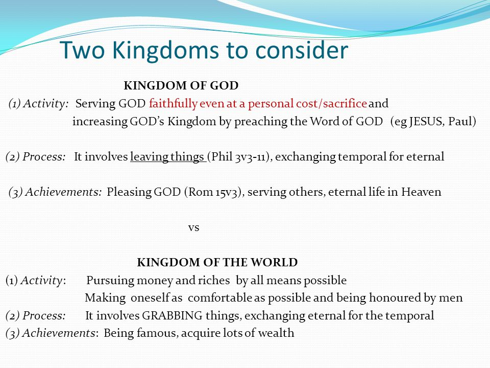 Two Kingdoms to consider KINGDOM OF GOD (1) Activity: Serving GOD faithfully even at a personal cost/sacrifice and increasing GOD's Kingdom by preachi