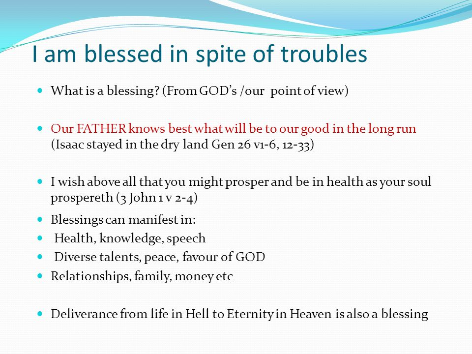Evidence of GOD's blessings The blessing of GOD makes rich and adds no sorrows (Prov 10 v22) Blessings are generational (eg Abraham –>Isaac –>Jacob -> Israel) (David -> JESUS) The beneficiaries might be those after you …… So how should we live.