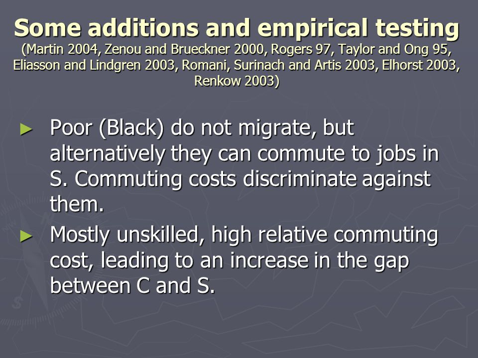 Some additions and empirical testing (Martin 2004, Zenou and Brueckner 2000, Rogers 97, Taylor and Ong 95, Eliasson and Lindgren 2003, Romani, Surinach and Artis 2003, Elhorst 2003, Renkow 2003) ► Poor (Black) do not migrate, but alternatively they can commute to jobs in S.