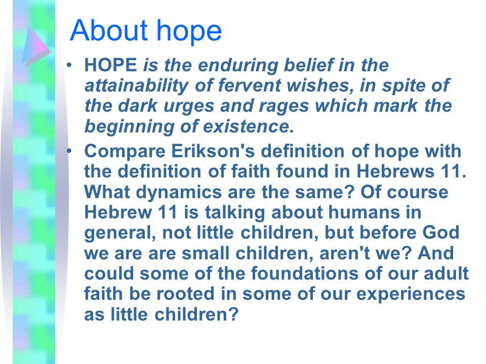 About hope HOPE is the enduring belief in the attainability of fervent wishes, in spite of the dark urges and rages which mark the beginning of existence.