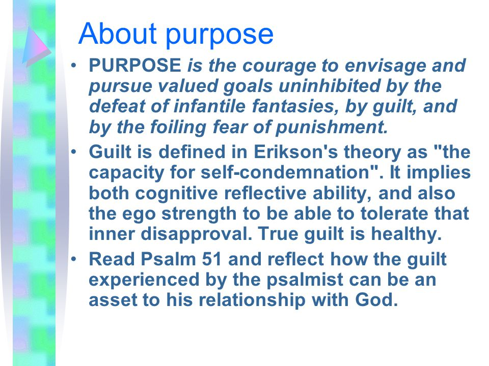 About purpose PURPOSE is the courage to envisage and pursue valued goals uninhibited by the defeat of infantile fantasies, by guilt, and by the foiling fear of punishment.