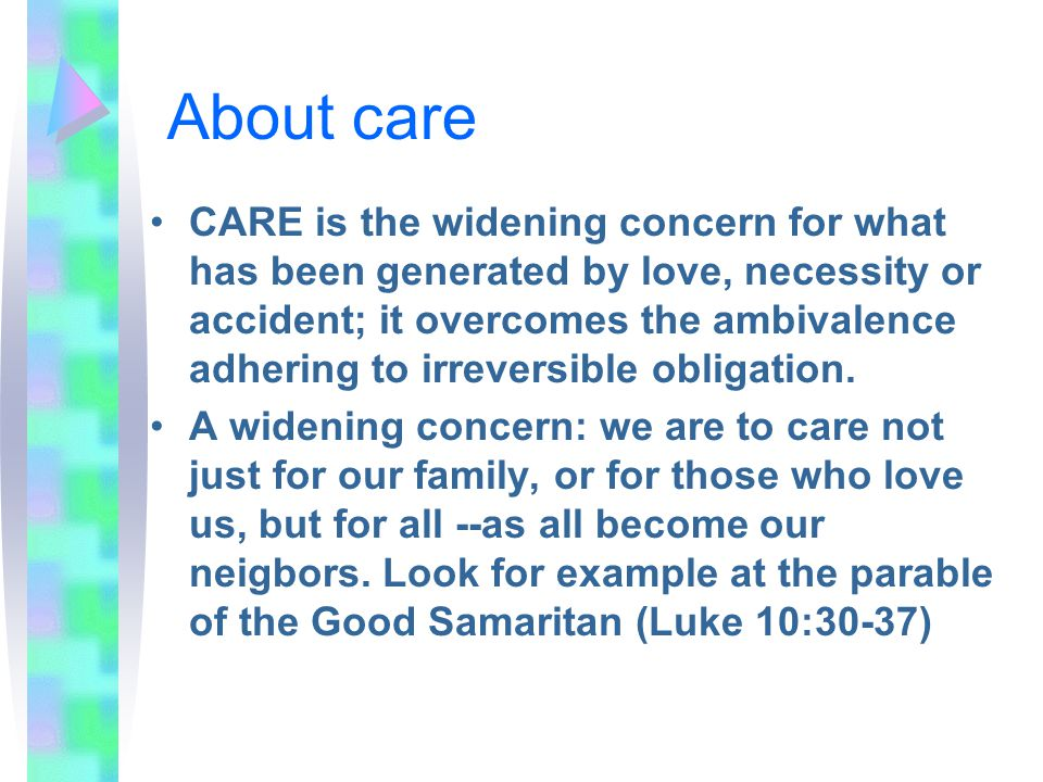 About care CARE is the widening concern for what has been generated by love, necessity or accident; it overcomes the ambivalence adhering to irreversible obligation.