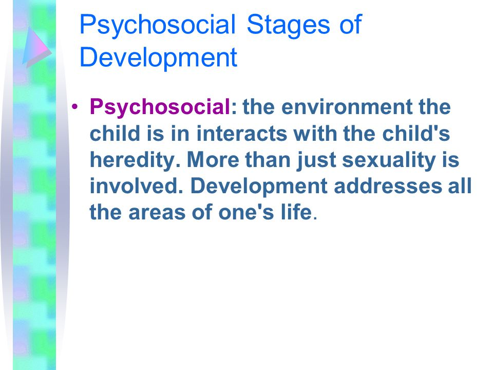 Psychosocial Stages of Development Psychosocial: the environment the child is in interacts with the child s heredity.