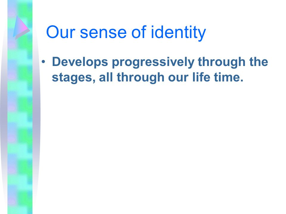 Our sense of identity Develops progressively through the stages, all through our life time.