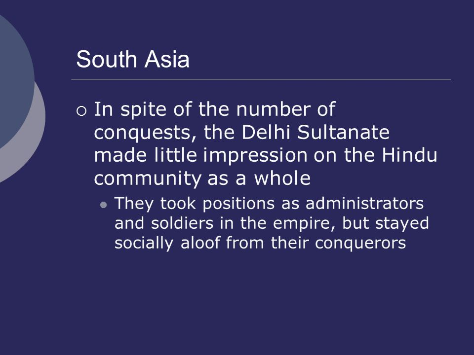 South Asia  In spite of the number of conquests, the Delhi Sultanate made little impression on the Hindu community as a whole They took positions as administrators and soldiers in the empire, but stayed socially aloof from their conquerors
