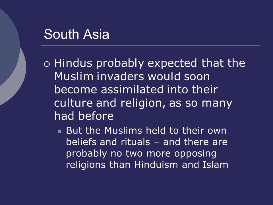 South Asia  Hindus probably expected that the Muslim invaders would soon become assimilated into their culture and religion, as so many had before But the Muslims held to their own beliefs and rituals – and there are probably no two more opposing religions than Hinduism and Islam