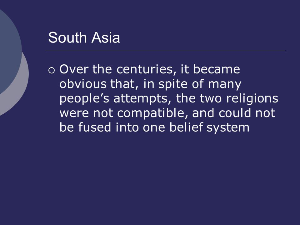 South Asia  Over the centuries, it became obvious that, in spite of many people's attempts, the two religions were not compatible, and could not be fused into one belief system
