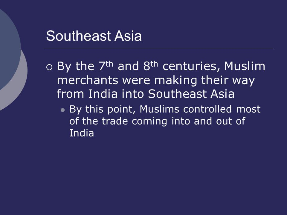 Southeast Asia  By the 7 th and 8 th centuries, Muslim merchants were making their way from India into Southeast Asia By this point, Muslims controlled most of the trade coming into and out of India