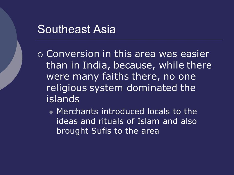 Southeast Asia  Conversion in this area was easier than in India, because, while there were many faiths there, no one religious system dominated the islands Merchants introduced locals to the ideas and rituals of Islam and also brought Sufis to the area