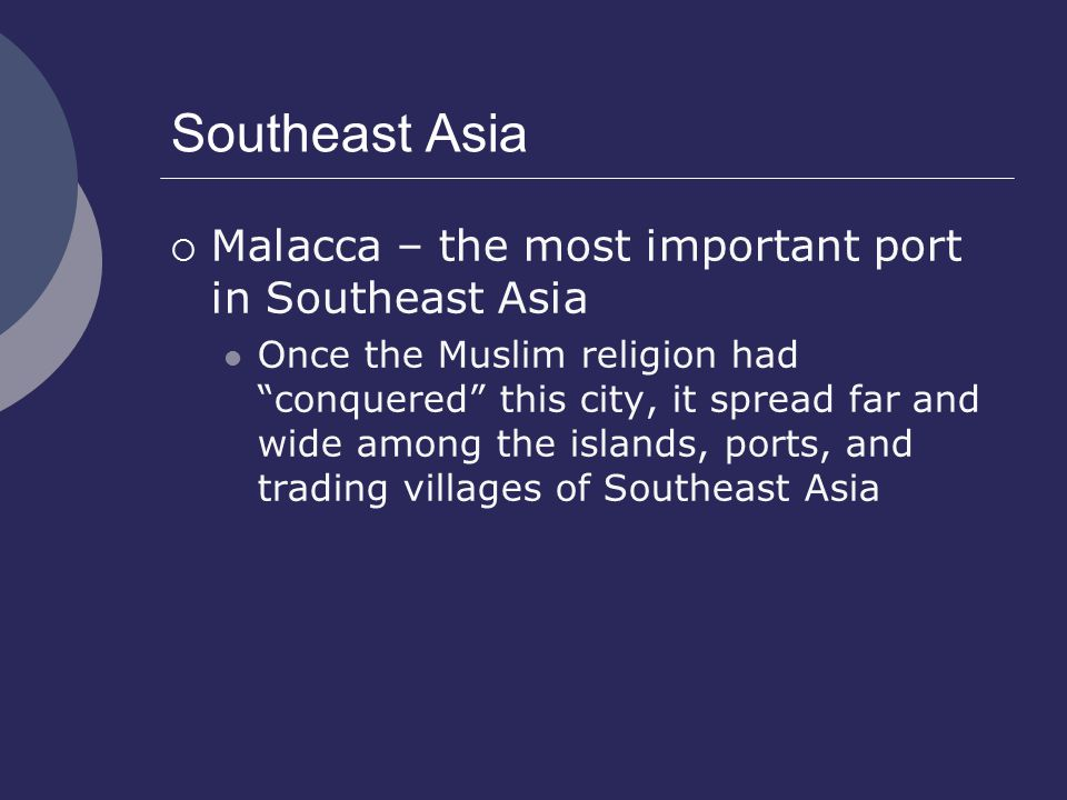 Southeast Asia  Malacca – the most important port in Southeast Asia Once the Muslim religion had conquered this city, it spread far and wide among the islands, ports, and trading villages of Southeast Asia
