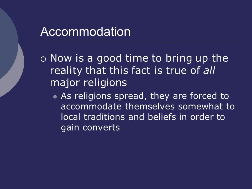 Accommodation  Now is a good time to bring up the reality that this fact is true of all major religions As religions spread, they are forced to accommodate themselves somewhat to local traditions and beliefs in order to gain converts