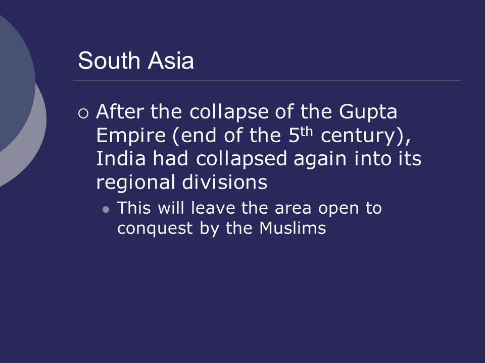 South Asia  After the collapse of the Gupta Empire (end of the 5 th century), India had collapsed again into its regional divisions This will leave the area open to conquest by the Muslims