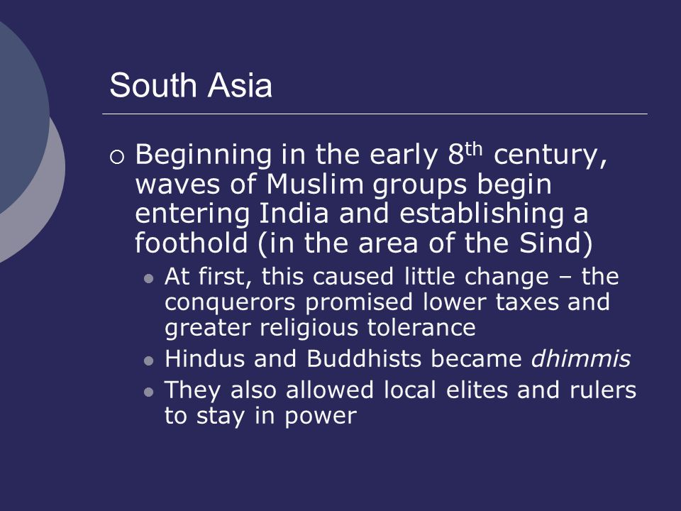 South Asia  Beginning in the early 8 th century, waves of Muslim groups begin entering India and establishing a foothold (in the area of the Sind) At first, this caused little change – the conquerors promised lower taxes and greater religious tolerance Hindus and Buddhists became dhimmis They also allowed local elites and rulers to stay in power