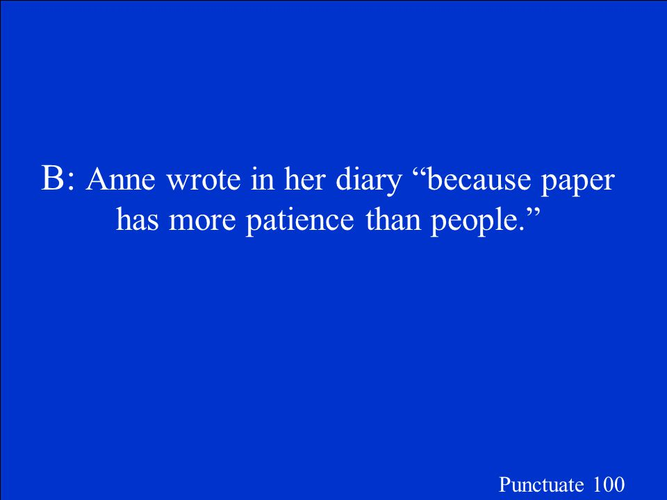 "Choose the correctly punctuated sentence. A.Anne wrote in her diary because paper has more patience than people. B.Anne wrote in her diary ""because pa"