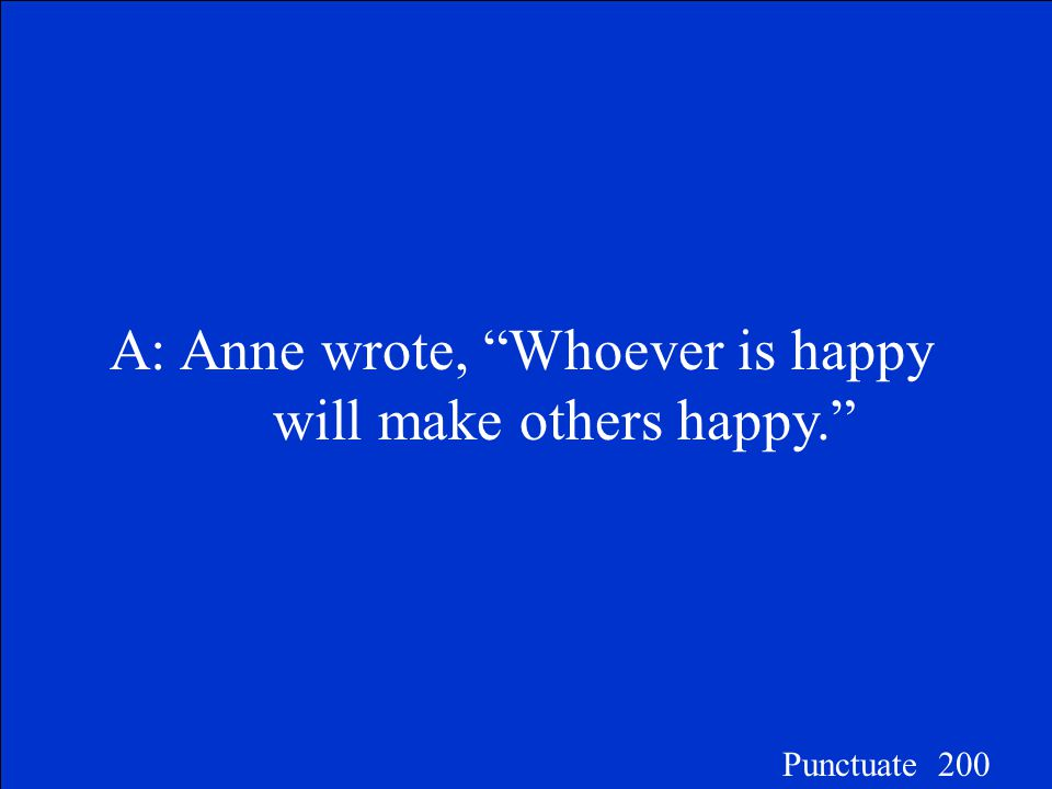 "Choose the correctly punctuated sentence. A.Anne wrote, ""Whoever is happy will make others happy."" B.Anne wrote ""Whoever is happy will make others hap"