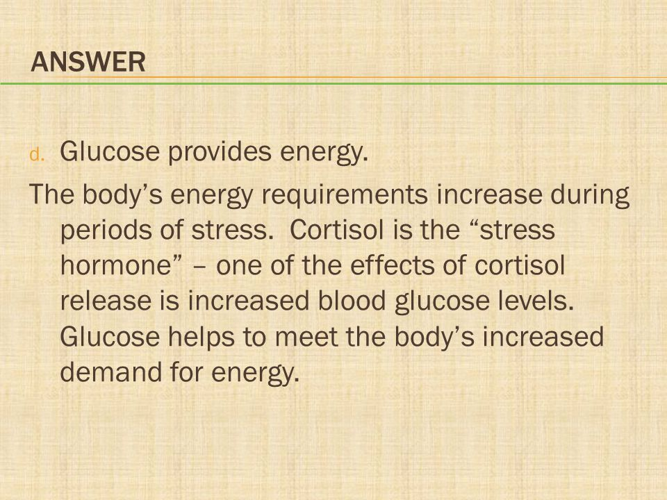 """ANSWER d. Glucose provides energy. The body's energy requirements increase during periods of stress. Cortisol is the """"stress hormone"""" – one of the eff"""