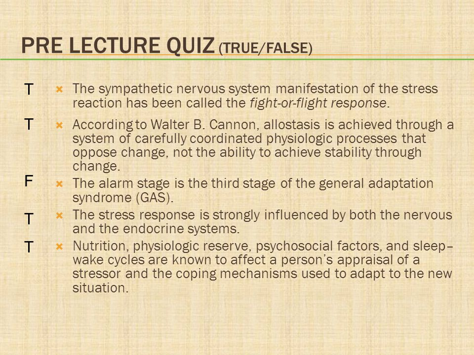 PRE LECTURE QUIZ (TRUE/FALSE)  The sympathetic nervous system manifestation of the stress reaction has been called the fight-or-flight response.  Ac