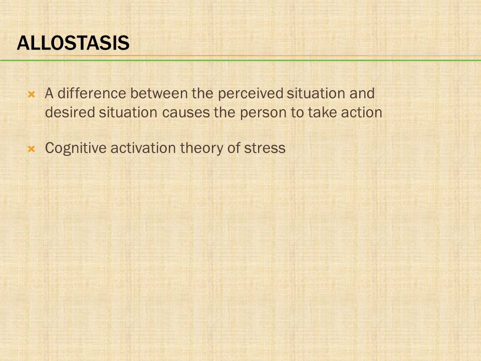 ALLOSTASIS  A difference between the perceived situation and desired situation causes the person to take action  Cognitive activation theory of stre
