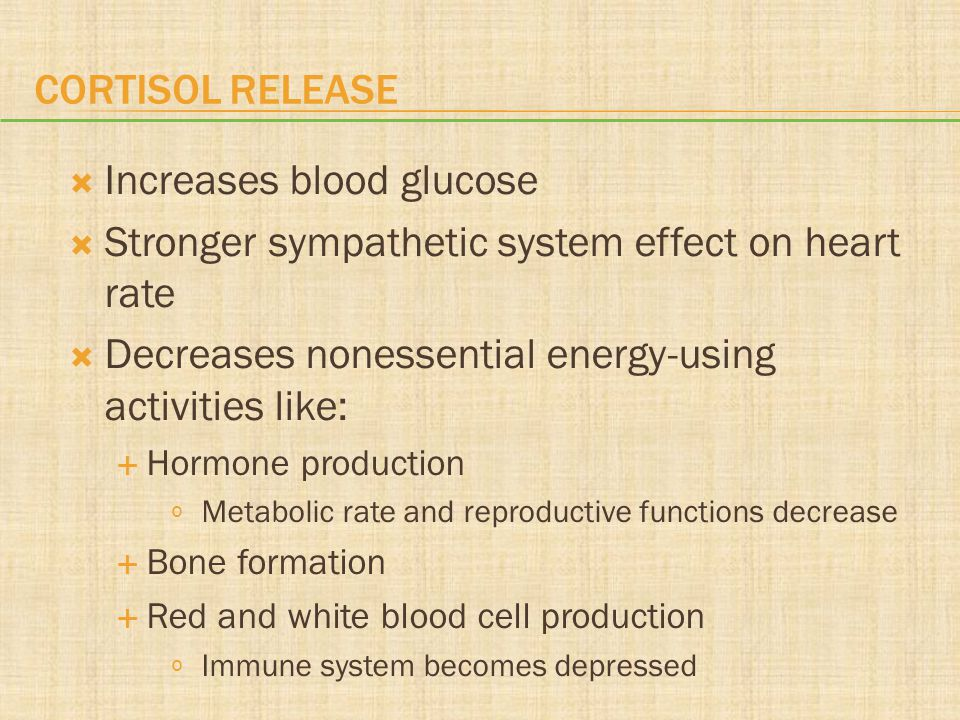CORTISOL RELEASE  Increases blood glucose  Stronger sympathetic system effect on heart rate  Decreases nonessential energy-using activities like: 