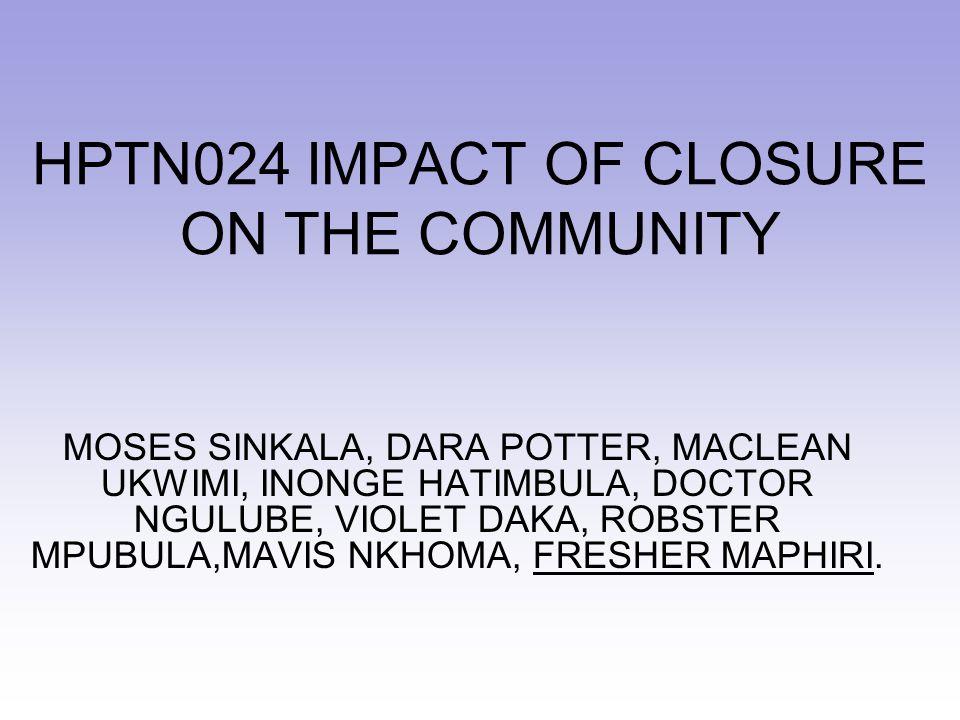 HPTN024 IMPACT OF CLOSURE ON THE COMMUNITY MOSES SINKALA, DARA POTTER, MACLEAN UKWIMI, INONGE HATIMBULA, DOCTOR NGULUBE, VIOLET DAKA, ROBSTER MPUBULA,MAVIS NKHOMA, FRESHER MAPHIRI.