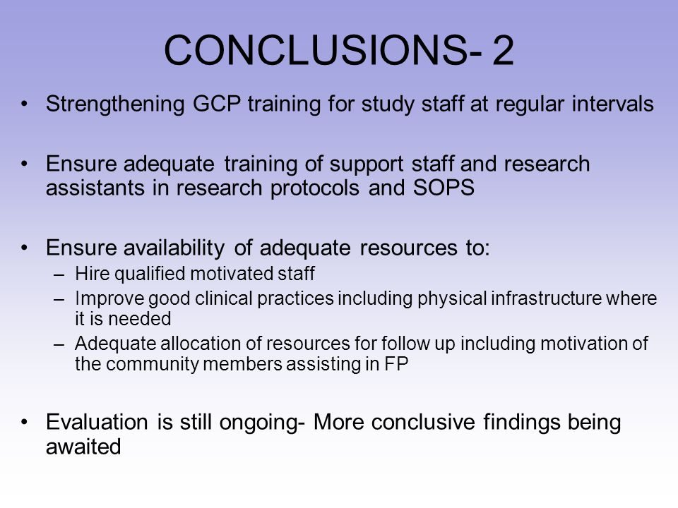 CONCLUSIONS- 2 Strengthening GCP training for study staff at regular intervals Ensure adequate training of support staff and research assistants in re